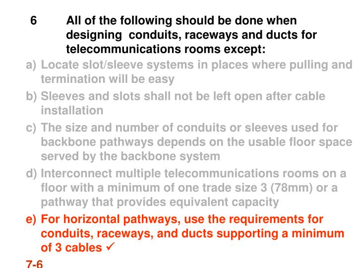 6All of the following should be done when designing  conduits, raceways and ducts for telecommunications rooms except: