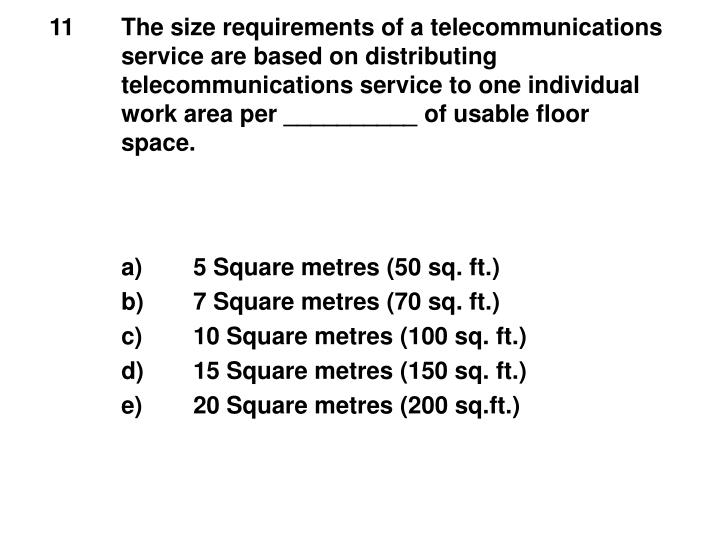 11The size requirements of a telecommunications service are based on distributing telecommunications service to one individual work area per __________ of usable floor space.