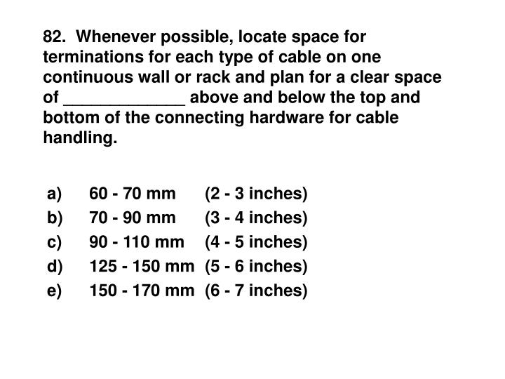 82.  Whenever possible, locate space for terminations for each type of cable on one continuous wall or rack and plan for a clear space of _____________ above and below the top and bottom of the connecting hardware for cable handling.