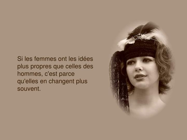 Si les femmes ont les idées plus propres que celles des hommes, c'est parce qu'elles en changent plus souvent.