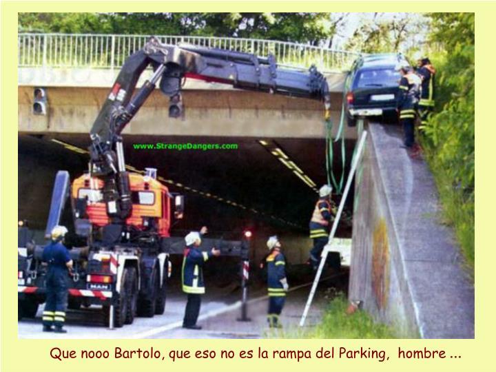 Que nooo Bartolo, que eso no es la rampa del Parking,  hombre