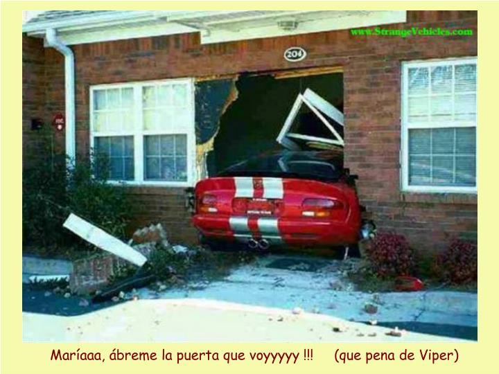 Maríaaa, ábreme la puerta que voyyyyy !!!     (que pena de Viper)