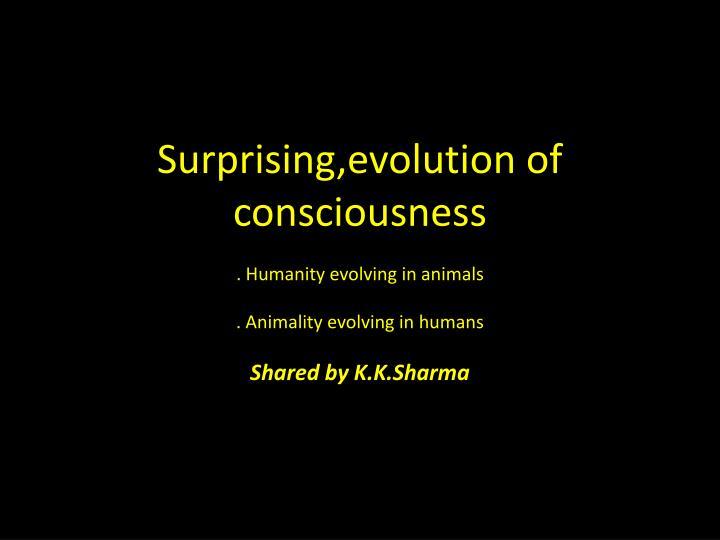 Surprising,evolution of consciousness