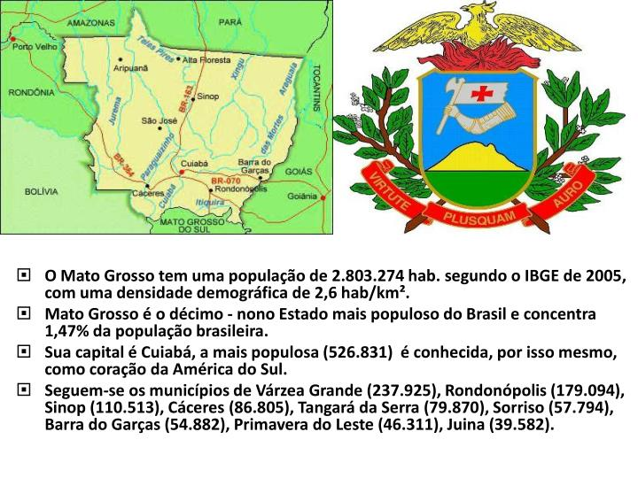O Mato Grosso tem uma população de 2.803.274 hab. segundo o IBGE de 2005, com uma densidade demográfica de 2,6 hab/km².