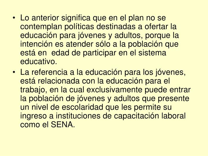 Lo anterior significa que en el plan no se contemplan políticas destinadas a ofertar la educación para jóvenes y adultos, porque la intención es atender sólo a la población que está en  edad de participar en el sistema educativo.