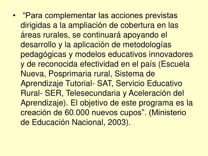 """""""Para complementar las acciones previstas dirigidas a la ampliación de cobertura en las áreas rurales, se continuará apoyando el desarrollo y la aplicación de metodologías pedagógicas y modelos educativos innovadores y de reconocida efectividad en el país (Escuela Nueva, Posprimaria rural, Sistema de Aprendizaje Tutorial- SAT, Servicio Educativo Rural- SER, Telesecundaria y Aceleración del Aprendizaje). El objetivo de este programa es la creación de 60.000 nuevos cupos"""". (Ministerio de Educación Nacional, 2003)."""