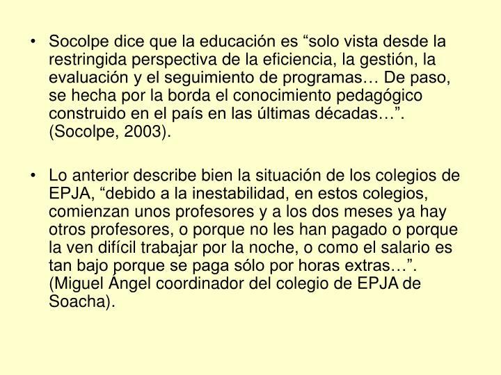 """Socolpe dice que la educación es """"solo vista desde la restringida perspectiva de la eficiencia, la gestión, la evaluación y el seguimiento de programas… De paso, se hecha por la borda el conocimiento pedagógico construido en el país en las últimas décadas…"""". (Socolpe, 2003)."""