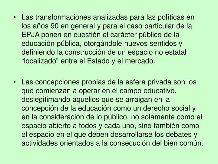 """Las transformaciones analizadas para las políticas en los años 90 en general y para el caso particular de la EPJA ponen en cuestión el carácter público de la educación pública, otorgándole nuevos sentidos y definiendo la construcción de un espacio no estatal """"localizado"""" entre el Estado y el mercado."""