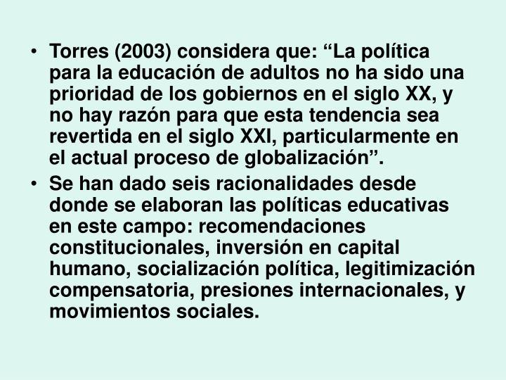 """Torres (2003) considera que: """"La política para la educación de adultos no ha sido una prioridad de los gobiernos en el siglo XX, y no hay razón para que esta tendencia sea revertida en el siglo XXI, particularmente en el actual proceso de globalización""""."""