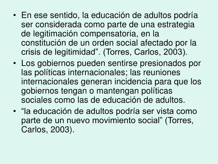 """En ese sentido, la educación de adultos podría ser considerada como parte de una estrategia de legitimación compensatoria, en la constitución de un orden social afectado por la crisis de legitimidad"""". (Torres, Carlos, 2003)."""