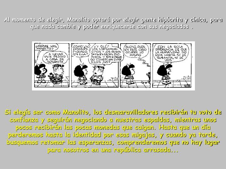 Al momento de elegir, Manolíto optará por elegir gente hipócrita y cínica, para que nada cambie y poderenriquecerse con sus negociados .