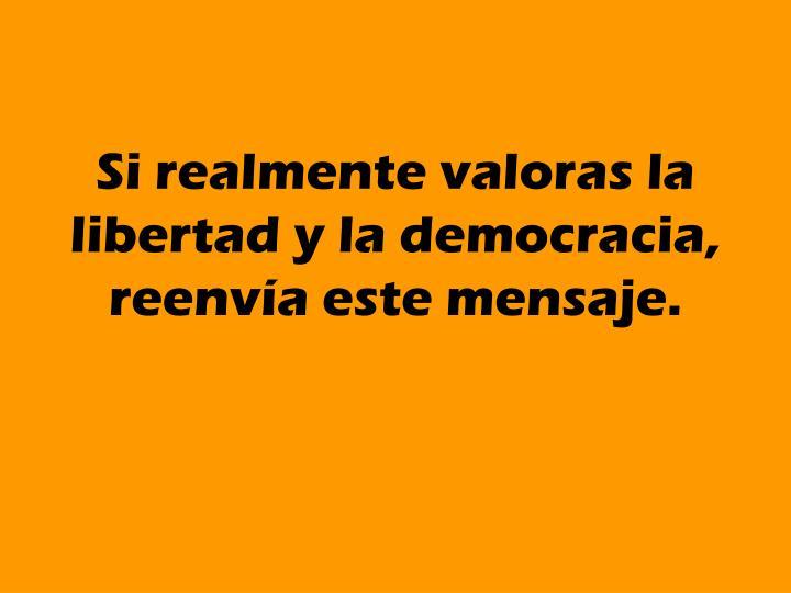 Si realmente valoras la libertad y la democracia, reenvía este mensaje.