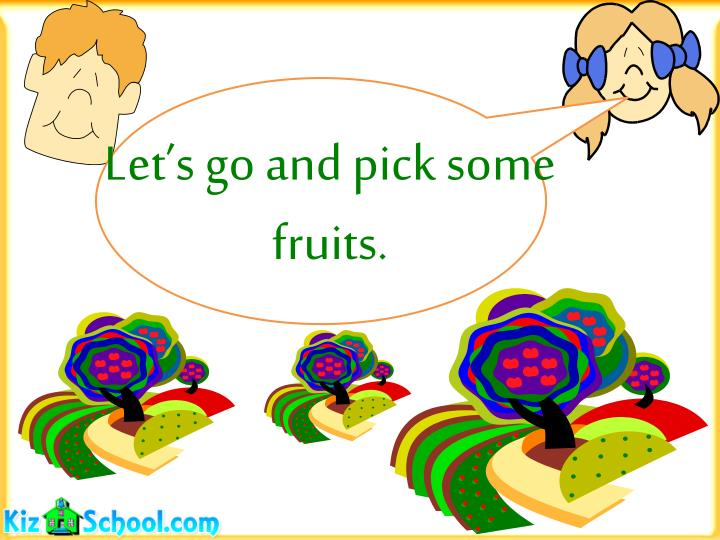 Let's go and pick some fruits.
