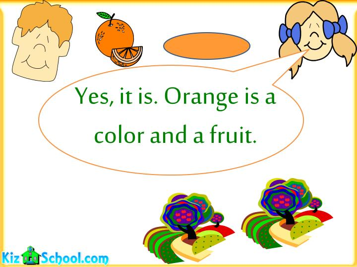 Yes, it is. Orange is a color and a fruit.