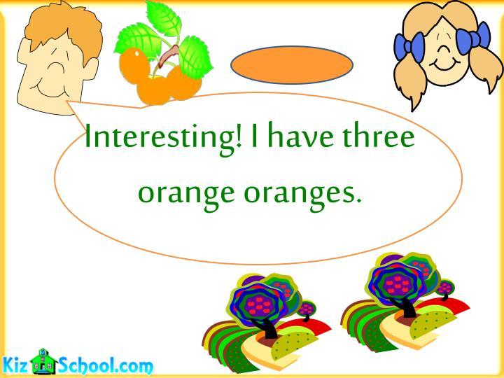 Interesting! I have three orange oranges.