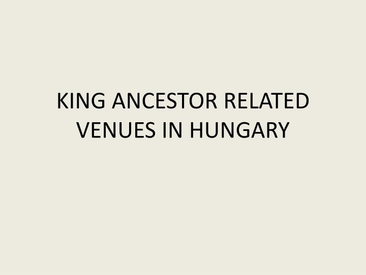 king ancestor related venues in hungary n.