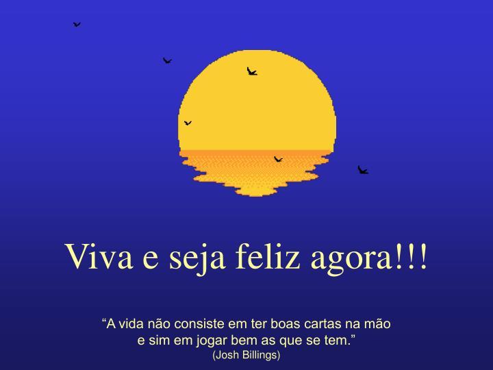 Viva e seja feliz agora!!!