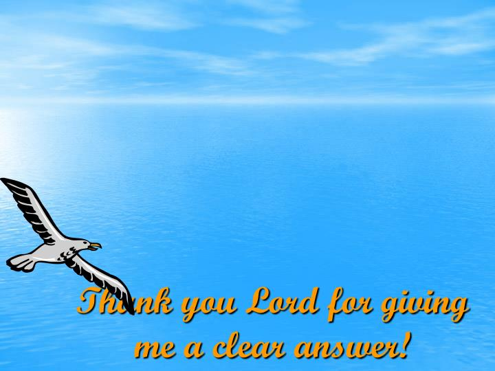 Thank you Lord for giving me a clear answer!