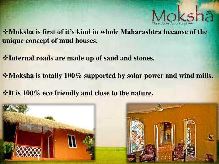 Moksha is first of it's kind in whole Maharashtra because of the unique concept of mud houses.