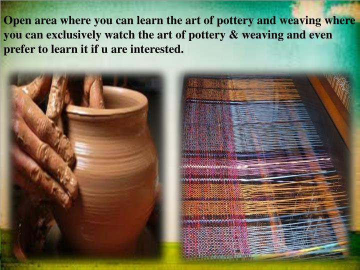 Open area where you can learn the art of pottery and weaving where you can exclusively watch the art of pottery & weaving and even prefer to learn it if u are interested.