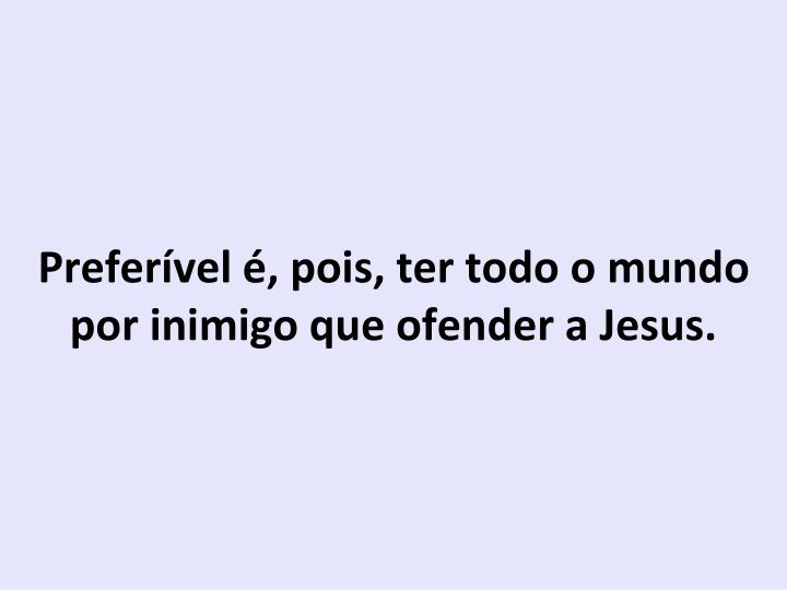 Preferível é, pois, ter todo o mundo por inimigo que ofender a Jesus.