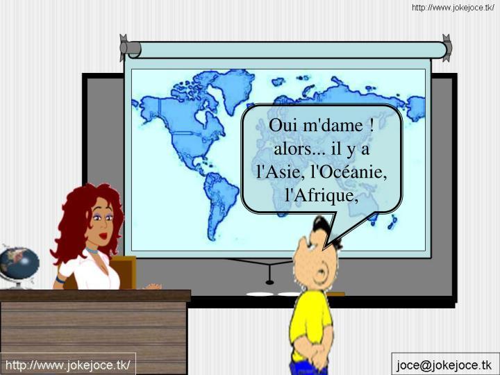 Oui m'dame ! alors... il y a l'Asie, l'Océanie, l'Afrique,