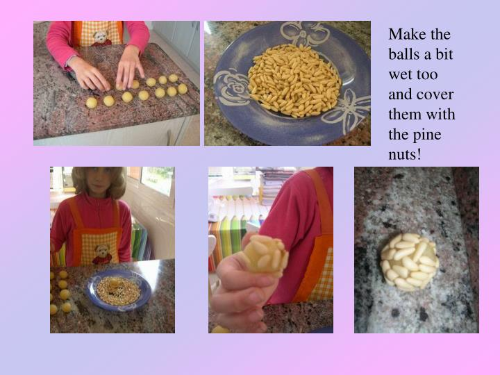 Make the balls a bit wet too and cover them with the pine nuts!