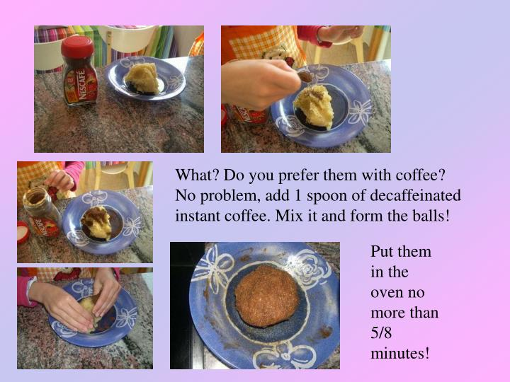 What? Do you prefer them with coffee? No problem, add 1 spoon of decaffeinated instant coffee. Mix it and form the balls!