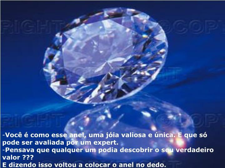 Você é como esse anel, uma jóia valiosa e única. E que só pode ser avaliada por um expert.