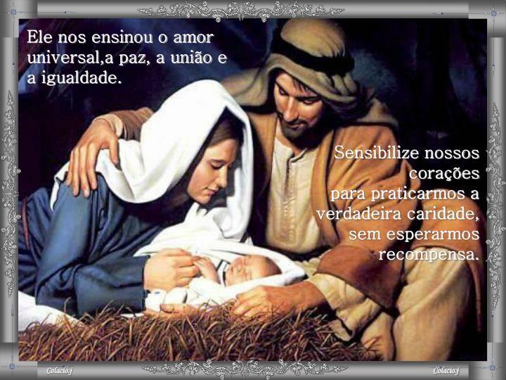 Ele nos ensinou o amor universal,a paz, a união e a igualdade.