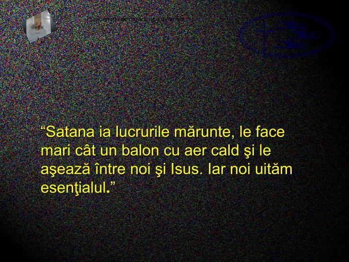 """""""Satana ia lucrurile mărunte, le face mari cât un balon cu aer cald şi le aşează între noi şi Isus. Iar noi uităm esenţialul"""