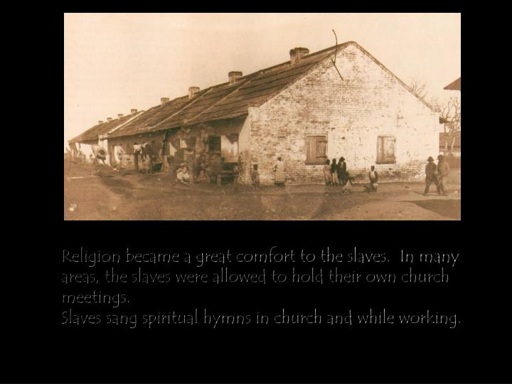 Religion became a great comfort to the slaves.  In many areas, the slaves were allowed to hold their own church meetings.