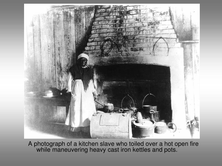 A photograph of a kitchen slave who toiled over a hot open fire while maneuvering heavy cast iron kettles and pots.
