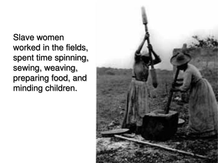 Slave women worked in the fields, spent time spinning, sewing, weaving, preparing food, and minding children.