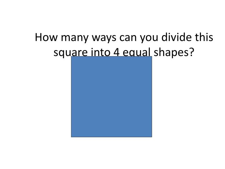 How many ways can you divide this square into 4 equal shapes?