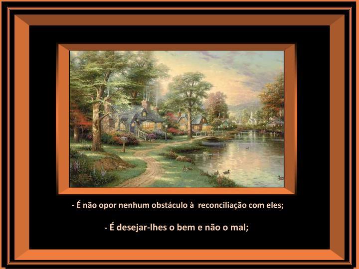 - É não opor nenhum obstáculo à  reconciliação com eles;