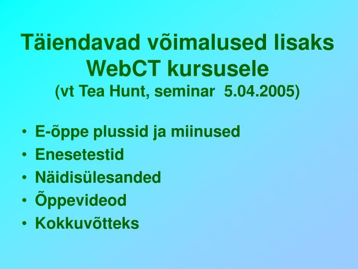 T iendavad v imalused lisaks webct kursusele vt tea hunt seminar 5 04 2005