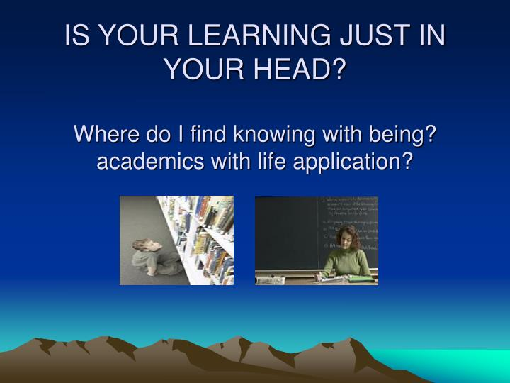 IS YOUR LEARNING JUST IN YOUR HEAD?