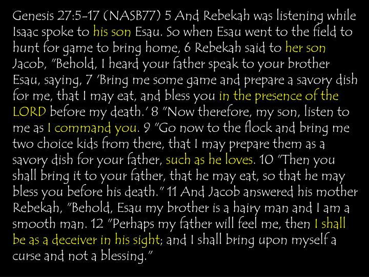 Genesis 27:5-17 (NASB77) 5 And Rebekah was listening while Isaac spoke to