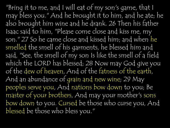 """Bring it to me, and I will eat of my son's game, that I may bless you."" And he brought it to him, and he ate; he also brought him wine and he drank. 26 Then his father Isaac said to him, ""Please come close and kiss me, my son."" 27 So he came close and kissed him; and when"
