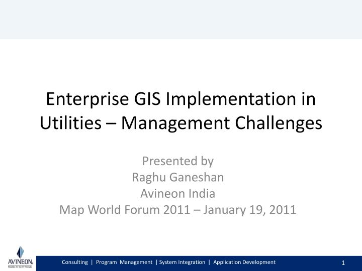 Ppt enterprise gis implementation in utilities management enterprise gis implementation in utilities management challenges presented by raghu ganeshan avineon india map world forum gumiabroncs Images