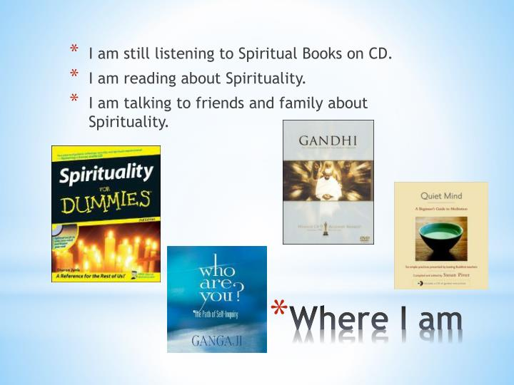 I am still listening to Spiritual Books on CD.