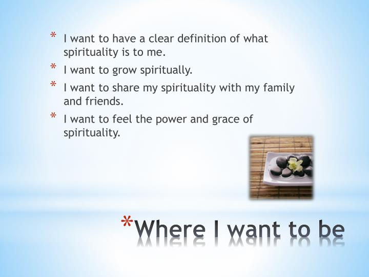 I want to have a clear definition of what spirituality is to me.