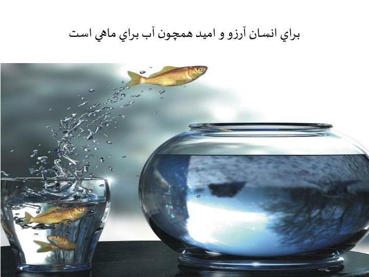 براي انسان آرزو و اميد همچون آب براي ماهي است