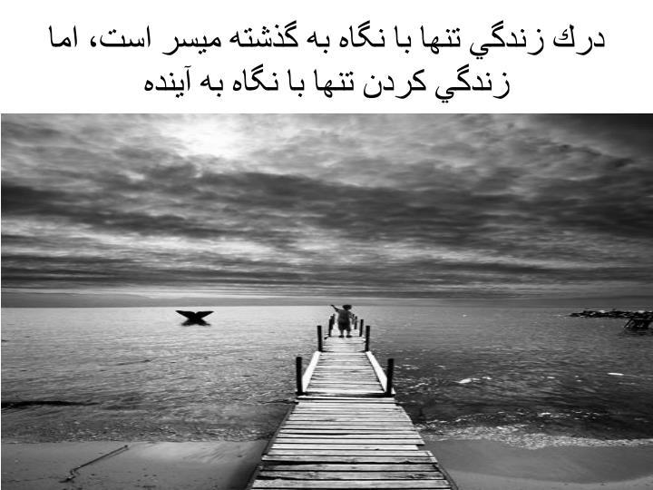 درك زندگي تنها با نگاه به گذشته ميسر است، اما زندگي كردن تنها با نگاه به آينده