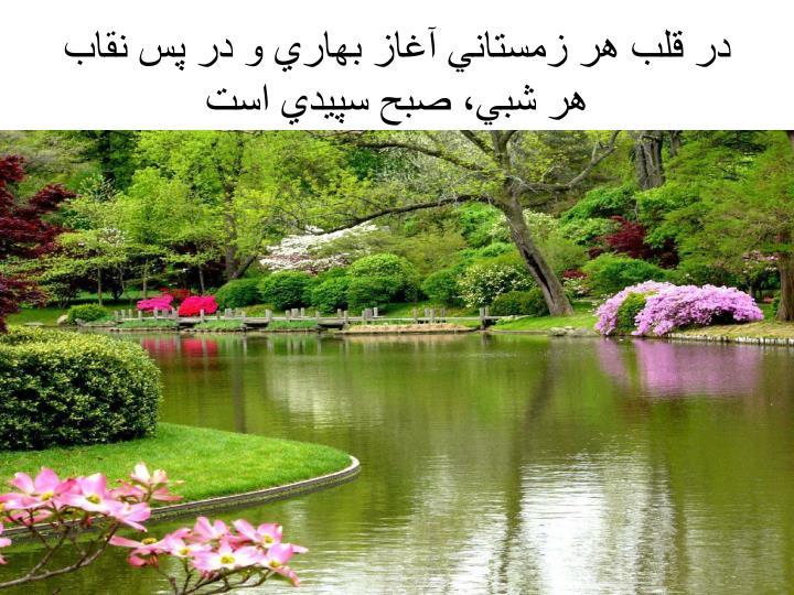 در قلب هر زمستاني آغاز بهاري و در پس نقاب هر شبي، صبح سپيدي است