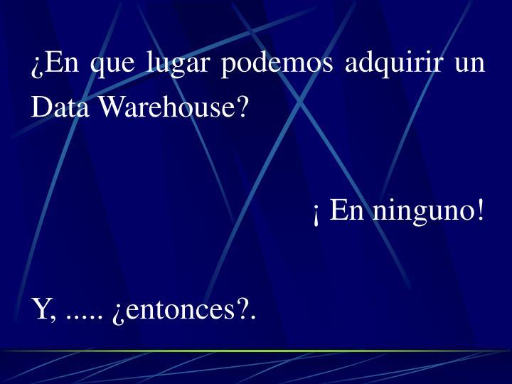 ¿En que lugar podemos adquirir un  Data Warehouse?