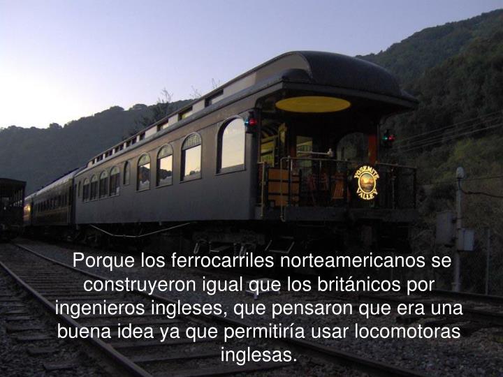 Porque los ferrocarriles norteamericanos se construyeron igual que los británicos por ingenieros ingleses, que pensaron que era una buena idea ya que permitiría usar locomotoras inglesas.