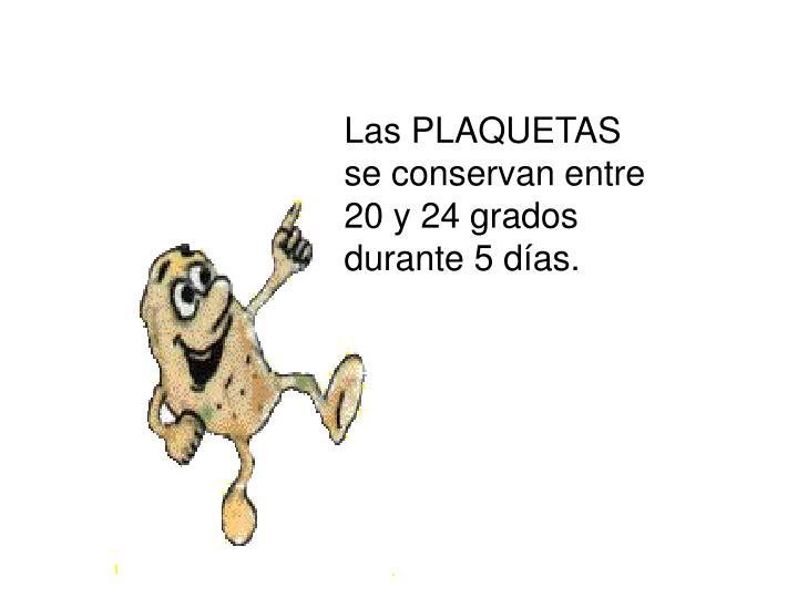 Las PLAQUETAS se conservan entre 20 y 24 grados durante 5 días.