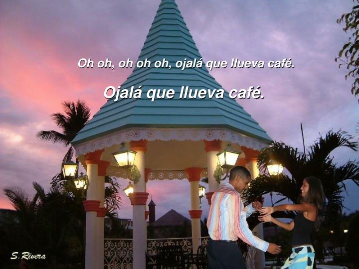 Oh oh, oh oh oh, ojalá que llueva café.